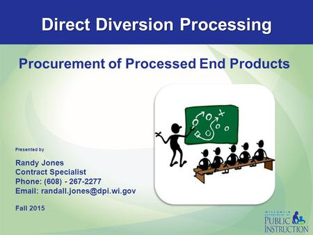 Direct Diversion Processing Procurement of Processed End Products Presented by Randy Jones Contract Specialist Phone: (608) - 267-2277