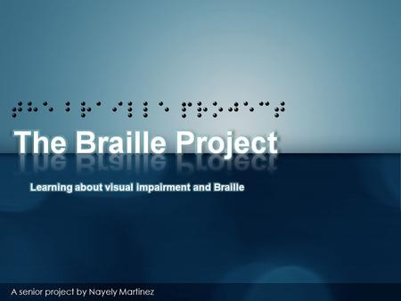 The Braille project A senior project by Nayely Martinez.