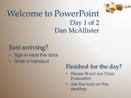 Welcome to PowerPoint Day 1 of 2 Dan McAllister Just arriving? Sign-in near the door Grab a handout Just arriving? Sign-in near the door Grab a handout.