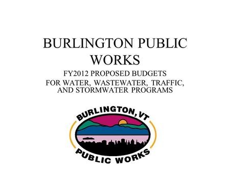 BURLINGTON PUBLIC WORKS FY2012 PROPOSED BUDGETS FOR WATER, WASTEWATER, TRAFFIC, AND STORMWATER PROGRAMS.