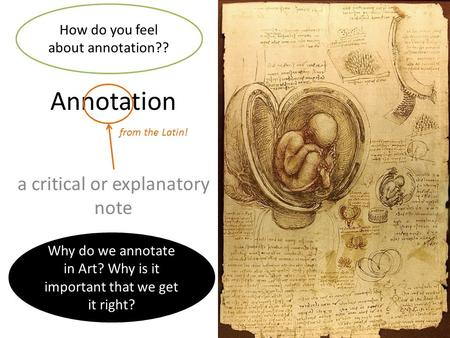 Annotation a critical or explanatory note from the Latin! How do you feel about annotation?? Why do we annotate in Art? Why is it important that we get.