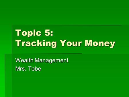 Topic 5: Tracking Your Money Wealth Management Mrs. Tobe.