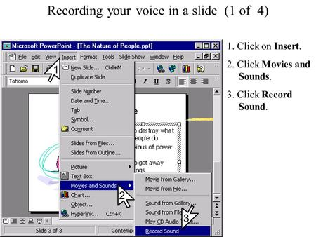 Recording your voice in a slide Recording your voice in a slide (1 of 4) 1. Click on Insert. 2. Click Movies and Sounds. 3. Click Record Sound. 2 1 3.