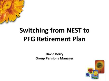 Switching from NEST to PFG Retirement Plan David Berry Group Pensions Manager.