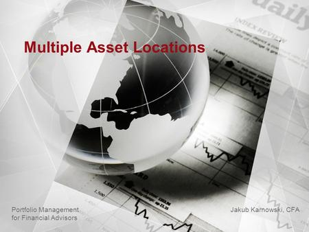 Multiple Asset Locations Jakub Karnowski, CFA Portfolio Management for Financial Advisors.