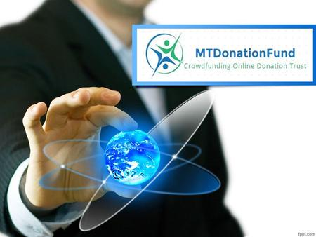 About Us MTDonationFund is the part of Online CrowdFunding Trust. MTDonationFund has given solutions to many people across the world to fulfil their projects.