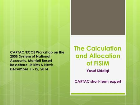 The Calculation and Allocation of FISIM Yusuf Siddiqi CARTAC short-term expert CARTAC/ECCB Workshop on the 2008 System of National Accounts, Marriott Resort.