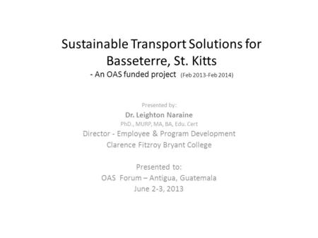 Sustainable Transport Solutions for Basseterre, St. Kitts - An OAS funded project (Feb 2013-Feb 2014) Presented by: Dr. Leighton Naraine PhD., MURP, MA,