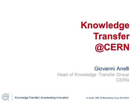 Knowledge Transfer | Accelerating Innovation G. Anelli, CMS CB Networking Event, 09.12.2013 Giovanni Anelli Head of Knowledge Transfer Group CERN.