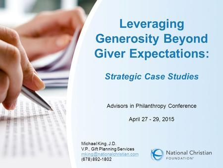1 Leveraging Generosity Beyond Giver Expectations: Strategic Case Studies Advisors in Philanthropy Conference April 27 - 29, 2015 Michael King, J.D. V.P.,