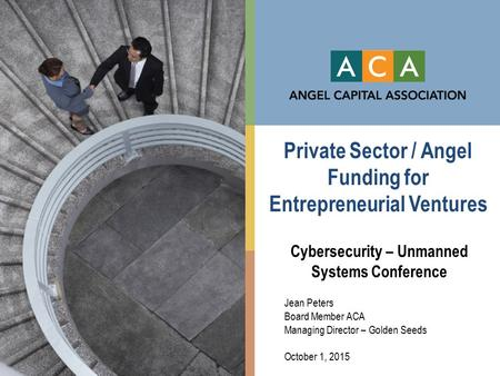 Private Sector / Angel Funding for Entrepreneurial Ventures Cybersecurity – Unmanned Systems Conference Jean Peters Board Member ACA Managing Director.