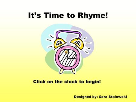 It's Time to Rhyme! Click on the clock to begin! Designed by: Sara Stalowski.