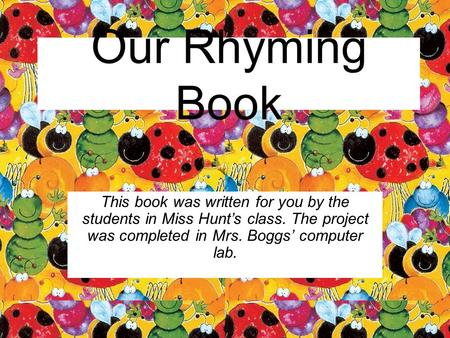 Our Rhyming Book This book was written for you by the students in Miss Hunt's class. The project was completed in Mrs. Boggs' computer lab.