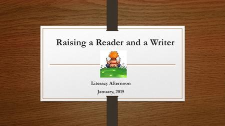 Raising a Reader and a Writer Literacy Afternoon January, 2015.