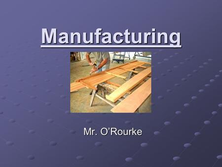Manufacturing Mr. O'Rourke. What is Manufacturing? Manufacturing is the use of machines, tools and labor to make things for use or sale. Raw Materials.