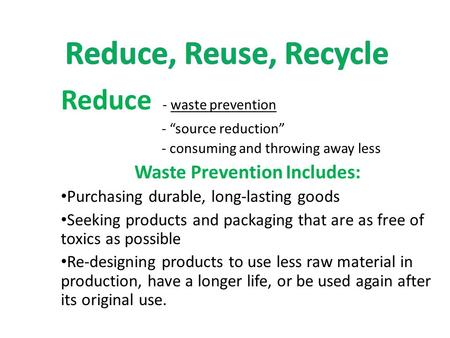 "Reduce - waste prevention - ""source reduction"" - consuming and throwing away less Waste Prevention Includes: Purchasing durable, long-lasting goods Seeking."
