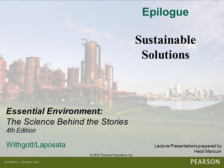 © 2012 Pearson Education, Inc. Lecture Presentations prepared by Heidi Marcum Essential Environment: The Science Behind the Stories 4th Edition Withgott/Laposata.