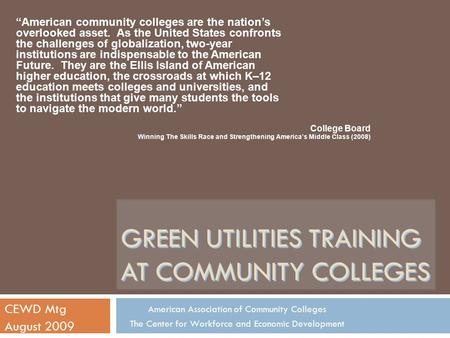 GREEN UTILITIES TRAINING AT COMMUNITY COLLEGES CEWD Mtg August 2009 American Association of Community Colleges The Center for Workforce and Economic Development.