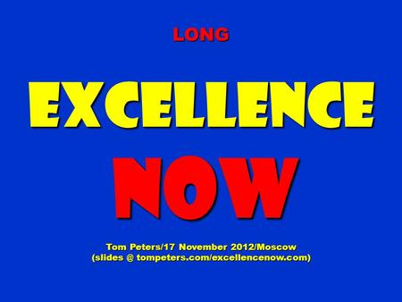 LONGExcellence NOW NOW Tom Peters/17 November 2012/Moscow tompeters.com/excellencenow.com)