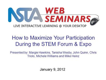 LIVE INTERACTIVE YOUR DESKTOP January 9, 2012 How to Maximize Your Participation During the STEM Forum & Expo Presented by: Margie Hawkins,