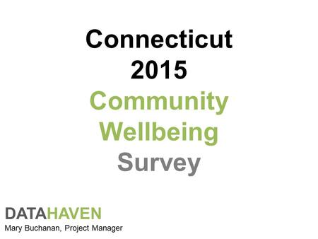 Connecticut 2015 Community Wellbeing Survey DATAHAVEN Mary Buchanan, Project Manager.