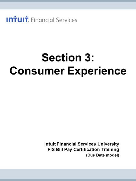 Intuit Financial Services University FIS Bill Pay Certification Training (Due Date model) Section 3: Consumer Experience.