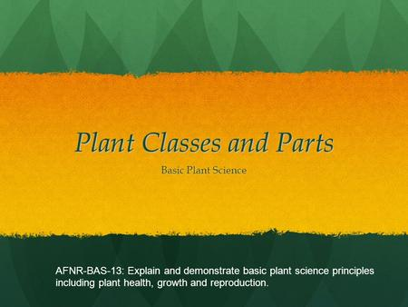 Plant Classes and Parts Basic Plant Science AFNR-BAS-13: Explain and demonstrate basic plant science principles including plant health, growth and reproduction.