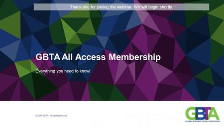 Everything you need to know! © 2015 GBTA. All rights reserved. GBTA All Access Membership Thank you for joining the webinar. We will begin shortly.