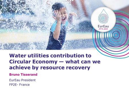 Water utilities contribution to Circular Economy — what can we achieve by resource recovery Bruno Tisserand EurEau President FP2E- France.
