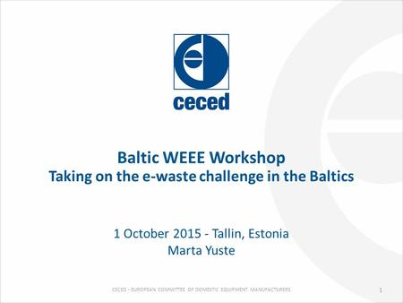 CECED - EUROPEAN COMMITTEE OF DOMESTIC EQUIPMENT MANUFACTURERS Baltic WEEE Workshop Taking on the e-waste challenge in the Baltics 1 October 2015 - Tallin,