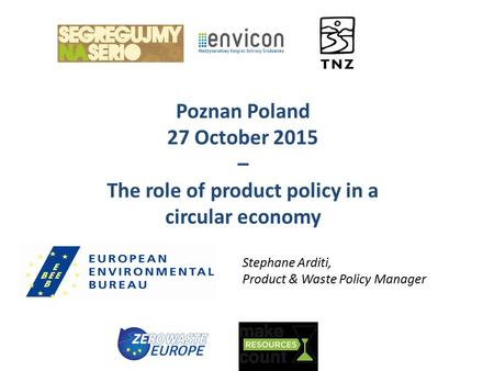 Poznan Poland 27 October 2015 – The role of product policy in a circular economy Stephane Arditi, Product & Waste Policy Manager.