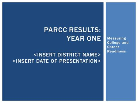 Measuring College and Career Readiness PARCC RESULTS: YEAR ONE.