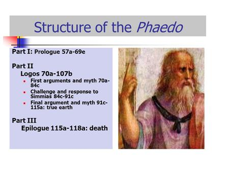 Structure of the Phaedo Part I: Prologue 57a-69e Part II Logos 70a-107b First arguments and myth 70a- 84c Challenge and response to Simmias 84c-91c Final.
