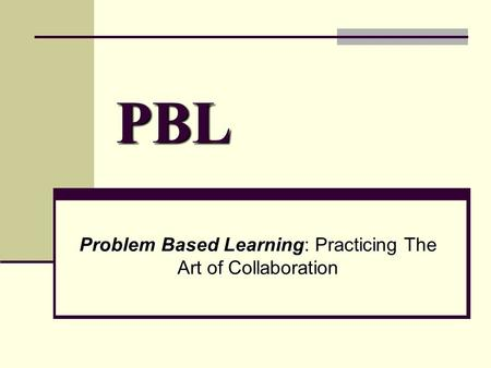 PBL Problem Based Learning: Practicing The Art of Collaboration.