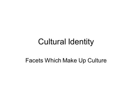 Cultural Identity Facets Which Make Up Culture. Facets of Culture Religion Food Behaviors –Mannerisms Apparel – Clothing – Jewelry Government.