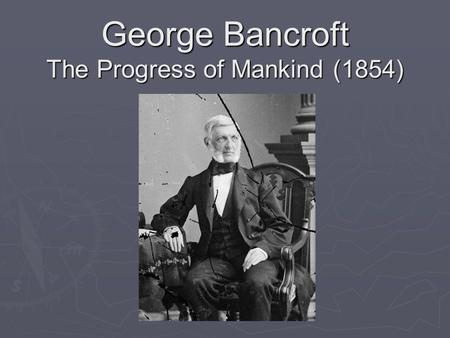 George Bancroft The Progress of Mankind (1854). Historical Context  Father was a distinguished revolutionary soldier  Entered Harvard at age thirteen,