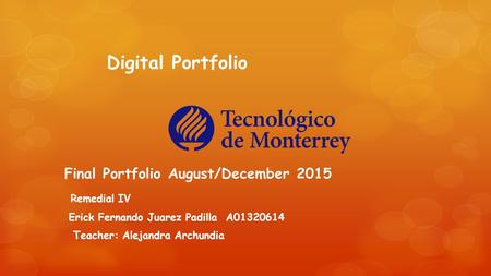 Digital Portfolio Final Portfolio August/December 2015 Remedial IV Erick Fernando Juarez Padilla A01320614 Teacher: Alejandra Archundia.