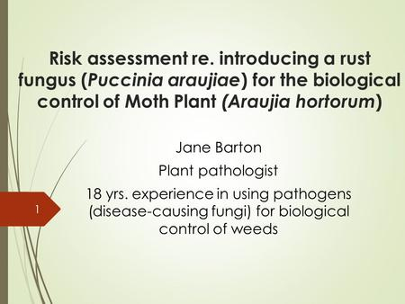 Risk assessment re. introducing a rust fungus (Puccinia araujiae) for the biological control of Moth Plant (Araujia hortorum) Jane Barton Plant pathologist.