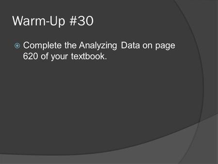 Warm-Up #30  Complete the Analyzing Data on page 620 of your textbook.