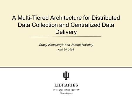 A Multi-Tiered Architecture for Distributed Data Collection and Centralized Data Delivery Stacy Kowalczyk and James Halliday April 28, 2008.