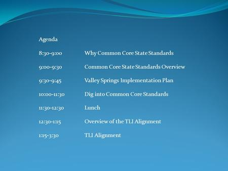 Agenda 8:30-9:00Why Common Core State Standards 9:00-9:30Common Core State Standards Overview 9:30-9:45Valley Springs Implementation Plan 10:00-11:30Dig.