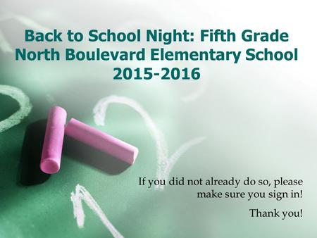 Back to School Night: Fifth Grade North Boulevard Elementary School 2015-2016 If you did not already do so, please make sure you sign in! Thank you!