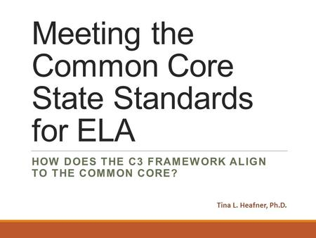 Meeting the Common Core State Standards for ELA HOW DOES THE C3 FRAMEWORK ALIGN TO THE COMMON CORE? Tina L. Heafner, Ph.D.