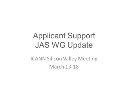 Applicant Support JAS WG Update ICANN Silicon Valley Meeting March 13-18.
