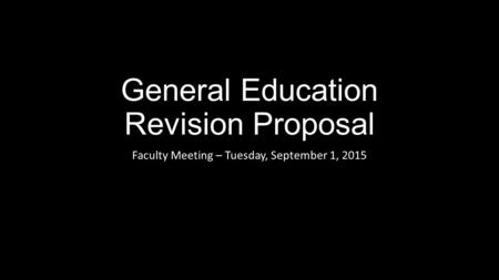 General Education Revision Proposal Faculty Meeting – Tuesday, September 1, 2015.