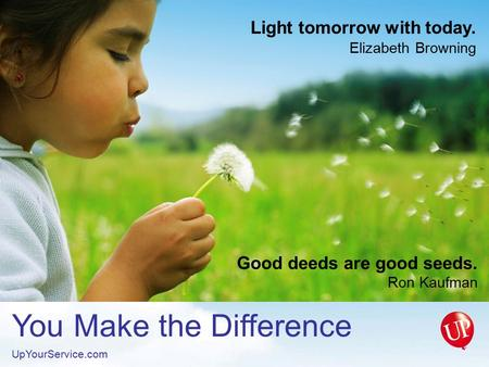 You Make the Difference UpYourService.com Light tomorrow with today. Elizabeth Browning Good deeds are good seeds. Ron Kaufman.
