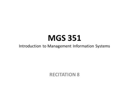 MGS 351 Introduction to Management Information Systems RECITATION 8.
