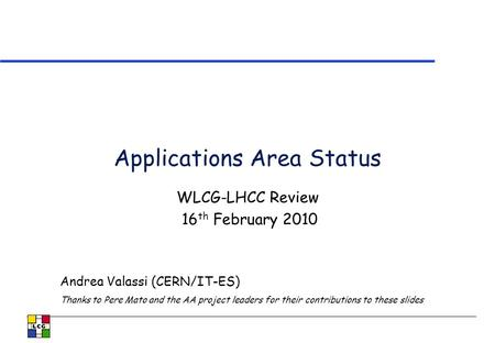 Applications Area Status WLCG-LHCC Review 16 th February 2010 Andrea Valassi (CERN/IT-ES) Thanks to Pere Mato and the AA project leaders for their contributions.
