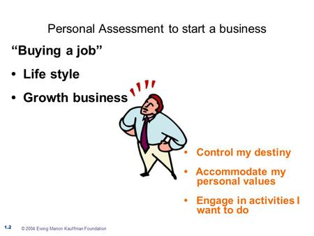 Personal Assessment to start a business 1.2 © 2004 Ewing Marion Kauffman Foundation Control my destiny Accommodate my personal values Engage in activities.
