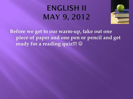 Before we get to our warm-up, take out one piece of paper and one pen or pencil and get ready for a reading quiz!!!